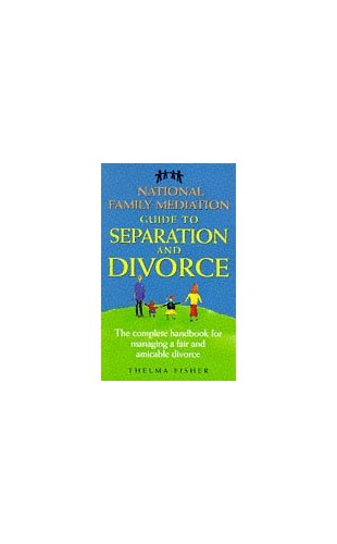 National Family Mediation Guide to Separation and Divorce: The Complete Handbook for Managing a Fair and Amicable Divorce Edited by Thelma Fisher
