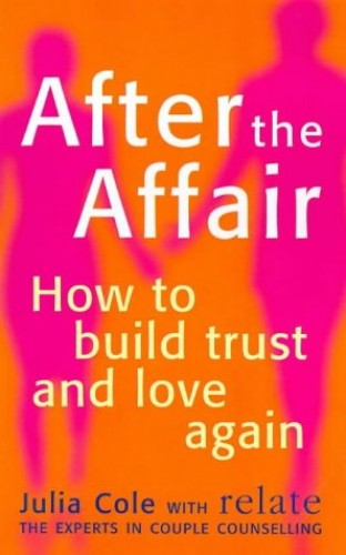Relate - After The Affair: How to Build Trust and Love Again (Relate Guides) By Julia Cole