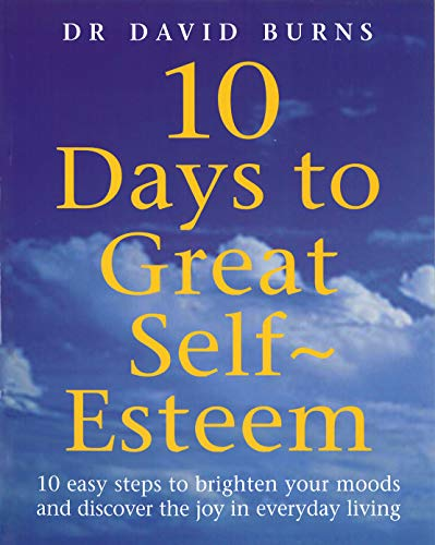 10 Days To Great Self Esteem: 10 Easy Steps to Brighten Your Moods and Discovering the Joy in Everyday Living By D. R. Burns