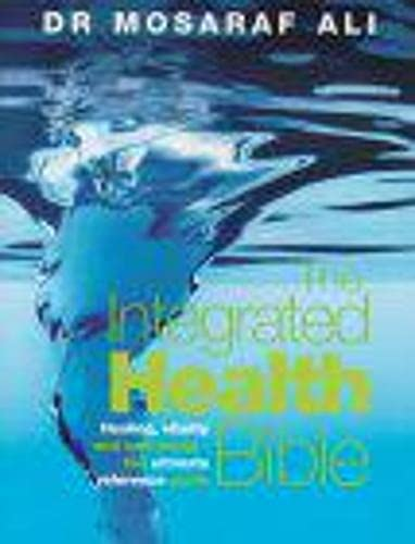 The Integrated Health Bible: Healing, Vitality and Well-Being - The Ultimate Reference Guide By Mosaraf Ali