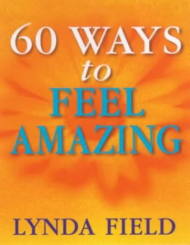 60 Ways To Feel Amazing By Lynda Field