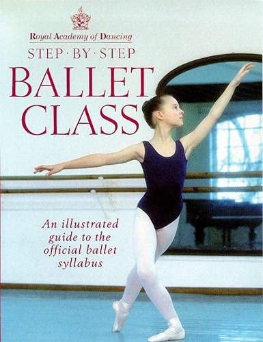 Royal Academy Of Dancing Step By Step Ballet Class: Illustrated Guide to the Official Ballet Syllabus By Royal Academy of Dancing