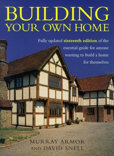 Building Your Own Home: The Essential Guide to Anyone Wanting to Build a Home for Themselves By Murray Armor