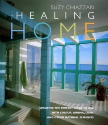Healing Home: Creating the Perfect Place to Live with Colour, Aroma, Light and Other Natural Elements By Suzy Chiazzari