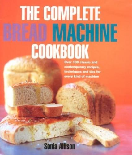 The Complete Bread Machine Cookbook By Sonia Allison