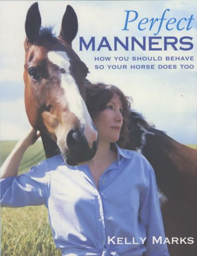 Perfect Manners: How You Should Behave So Your Horse Does Too By Kelly Marks