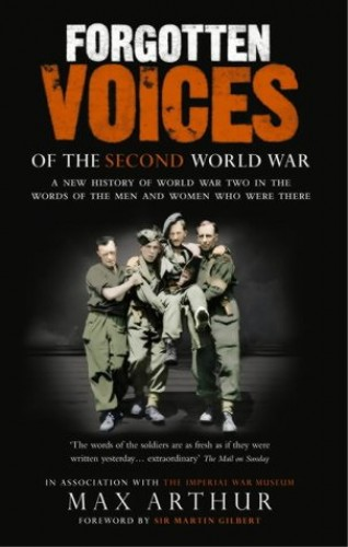 Forgotten Voices of the Second World War: A New History of the Second World War in the Words of the Men and Women Who Were There by Max Arthur