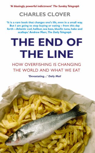 The End Of The Line: How Overfishing Is Changing the World and What We Eat By Charles Clover