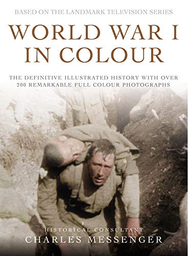 World War I in Colour: The Definitive Illustrated History with over 200 Remarkable Full-Colour Photographs By Charles Messenger