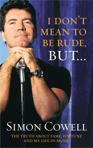 I Don't Mean to Be Rude, But: The Truth About Fame, Fortune and My Life in Music By Simon Cowell