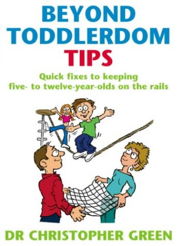 Beyond Toddlerdom Tips: Quick fixes to keeping five to twelve year-olds on the rails By Christopher Green