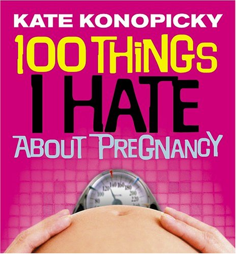 100 Things I Hate About Pregnancy By Kate Konopicky
