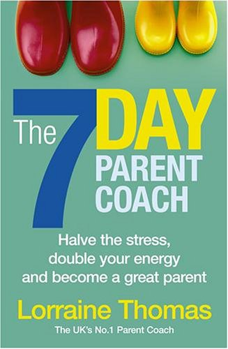 The 7 Day Parent Coach: Halve the Stress, Double Your Energy and Become a Great Parent by Lorraine Thomas