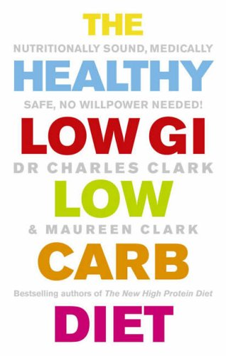 The Healthy Low GI Low Carb Diet: Nutritionally Sound, Medically Safe, No Willpower Needed! by Dr. Charles Clark