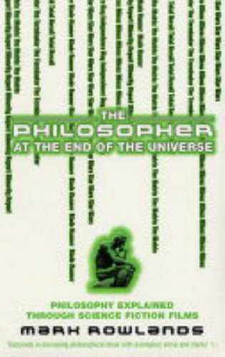 The Philosopher at the End of the Universe: Philosophy Explained Through Science Fiction Films by Mark Rowlands