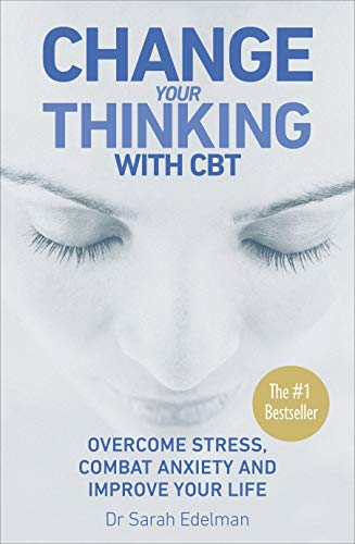 Change Your Thinking with CBT: Overcome Stress, Combat Anxiety and Improve Your Life by Dr. Sarah Edelman