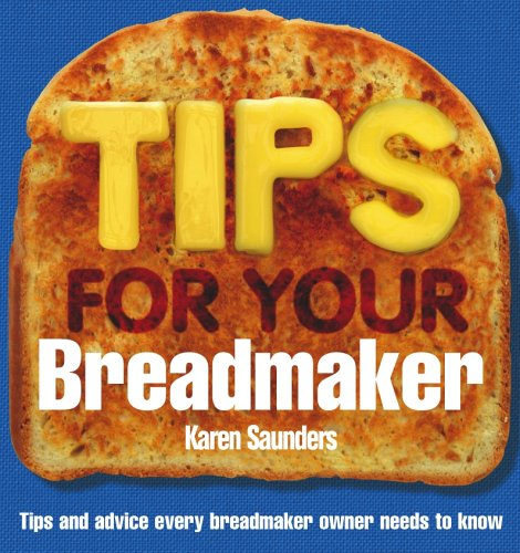 Tips for Your Breadmaker: Tips and Advice Every Breadmaker Owner Needs to Know By Karen Saunders