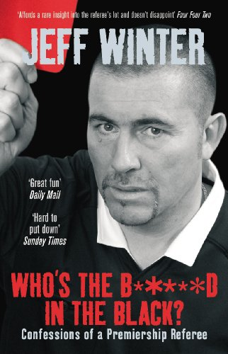 Who's the B*****d in the Black?: Confessions of a Premiership Referee by Jeff Winter