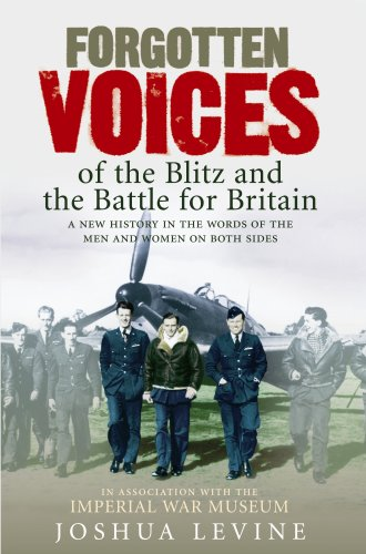 Forgotten Voices of the Blitz and the Battle of Britain: A New History in the Words of the Men and Women on Both Sides by Joshua Levine