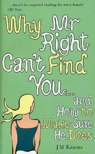 Why Mr Right Can't Find You...and How to Make Sure He Does By J. M. Kearns