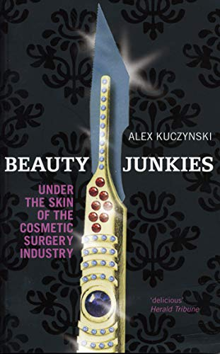 Beauty Junkies: Getting under the skin of the cosmetic surgery industry By Alex Kuczynski (Author)