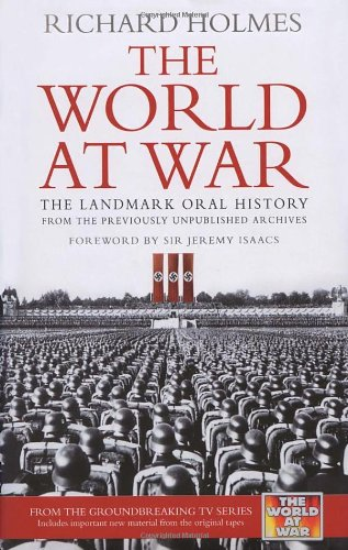 The World at War: The Landmark Oral History from the Previously Unpublished Archives By Richard Holmes