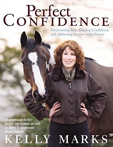 Perfect Confidence: Overcoming Fear, Gaining Confidence and Achieving Success with Horses by Kelly Marks
