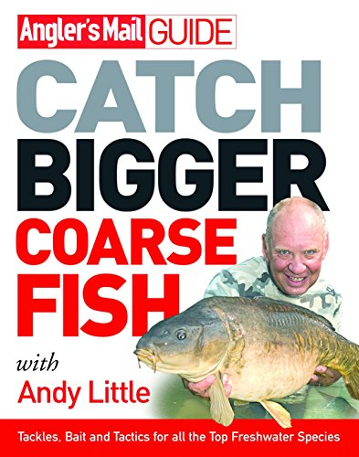 Angler's Mail Guide: Catch Bigger Coarse Fish By Andy Little