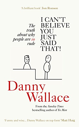 I Can't Believe You Just Said That: The truth about why people are SO rude by Danny Wallace