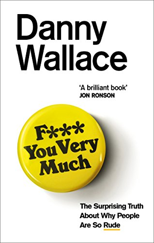F*** You Very Much: The surprising truth about why people are so rude By Danny Wallace
