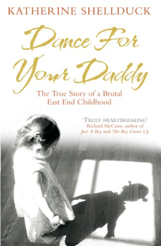 Dance for your Daddy: The True Story of a Brutal East End Childhood By Katherine Shellduck (Author)