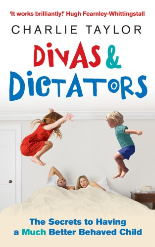 Divas and Dictators: The Secrets to Having a Much Better Behaved Child by Charlie Taylor