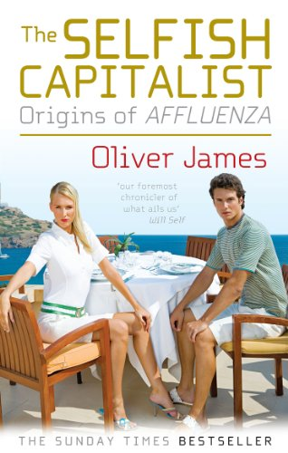 The Selfish Capitalist: Origins of Affluenza by Oliver James