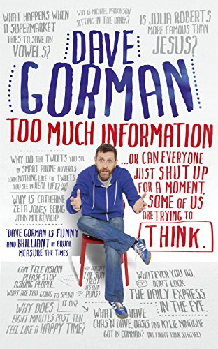 Too Much Information: Or: Can Everyone Just Shut Up for a Moment, Some of Us are Trying to Think by Dave Gorman