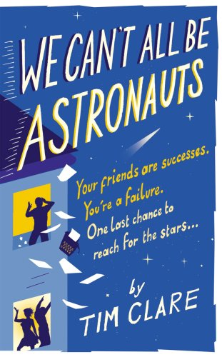 We Can't All Be Astronauts: Your Friends Are Successes. You're a Failure. One Last Chance to Reach for the Stars.: Your Friends Are Successes. One Last Chance to Follow Your Dreams. By Tim Clare