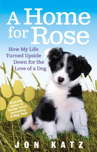 A Home for Rose: How My Life Turned Upside Down for the Love of a Dog By Jon Katz (Author)