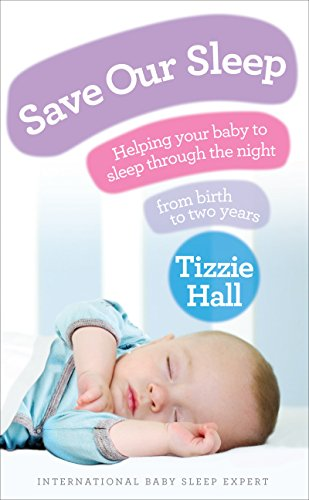 Save Our Sleep: Helping Your Baby to Sleep Through the Night, from Birth to Two Years by Tizzie Hall