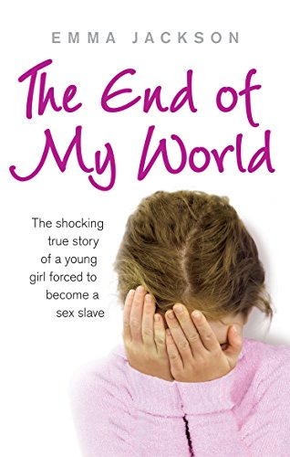 The End of My World: The Shocking True Story of a Young Girl Forced to Become a Sex Slave By Emma Jackson