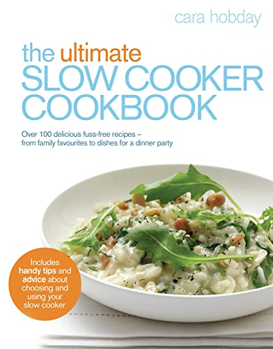 The Ultimate Slow Cooker Cookbook: Over 100 delicious, fuss-free recipes - from family favourites to dishes for a dinner party By Cara Hobday
