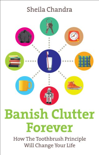 Banish Clutter Forever: How the Toothbrush Principle Will Change Your Life By Sheila Chandra
