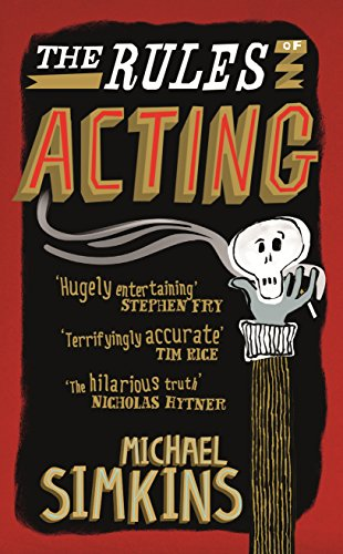 The Rules of Acting: How to Survive and Thrive in the World of Hams, Luvvies, Thesps, Turns, Twirlies, Hoofers and West-End Wendies... by Michael Simkins