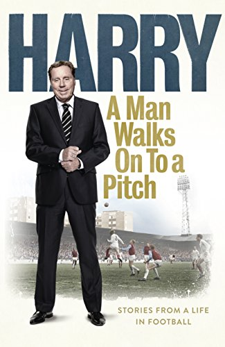 A Man Walks on to a Pitch...: Stories from a Life in Football by Harry Redknapp