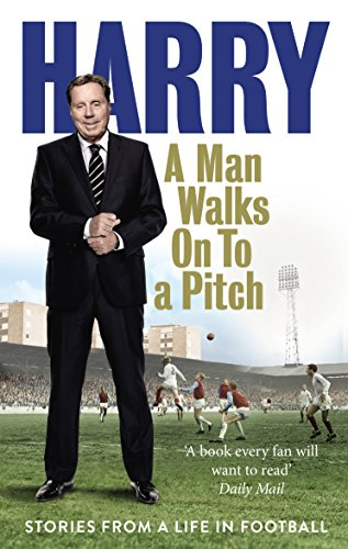 A Man Walks on to a Pitch: Stories from a Life in Football by Harry Redknapp