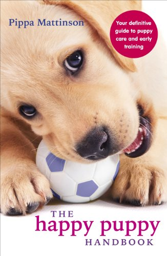 The Happy Puppy Handbook: Your Definitive Guide to Puppy Care and Early Training By Pippa Mattinson