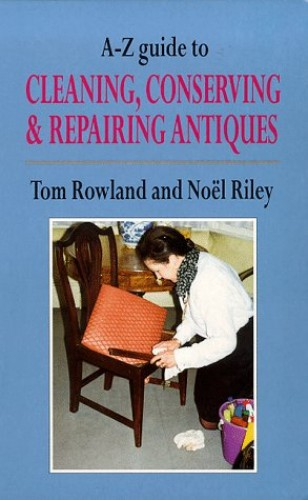 A-Z Guide to Cleaning, Conserving and Repairing Antiques By Tom Rowland