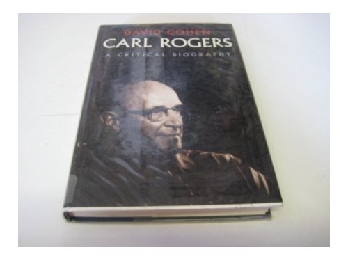 Carl Rogers: A Critical Biography: A Biography (Psychology/self-help) By David Cohen