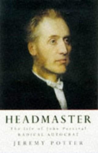 Headmaster: The Life Of John Percival, Radical Autocrat By Jeremy Potter