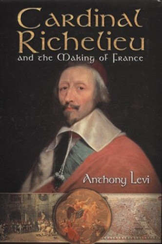 Cardinal Richelieu and the Making of France By A. H. T. Levi