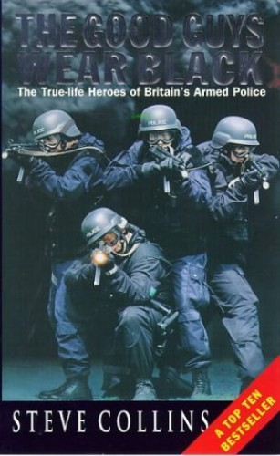 The Good Guys Wear Black: Real-life Heroes of the Police's Rapid-response Firearms Unit By Steve Collins