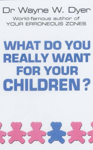 What Do You Really Want For Your Children? by Dr. Wayne W. Dyer